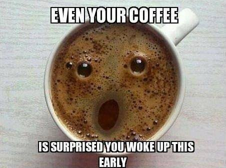 Even your coffee is surprised you woke up this early...