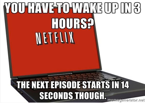You have to wake up in 3 hours...the next episode starts in 14 seconds though