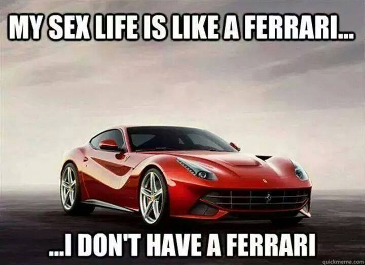 My sex life is like a Ferarri... I don